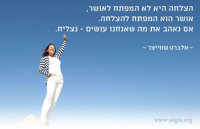 הצלחה היא לא המפתח לאושר, אושר הוא המפתח להצלחה. אם נאהב את מה שאנחנו עושים - נצליח.  ~ אלברט שווייצר ~