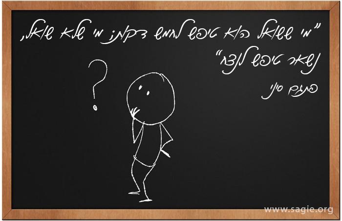 """""""מי ששואל הוא טיפש לחמש דקות; מי שלא שואל, נשאר טיפש לנצח"""" פתגם סיני"""