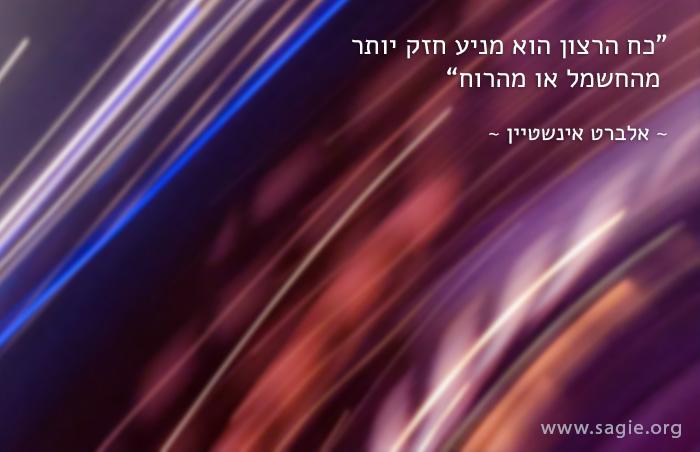 """""""כח הרצון הוא מניע חזק יותר מהחשמל או מהרוח""""  ~ אלברט אינשטיין"""