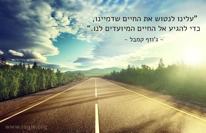 עלינו לנטוש את החיים שדמיינו, כדי להגיע אל החיים המיועדים לנו